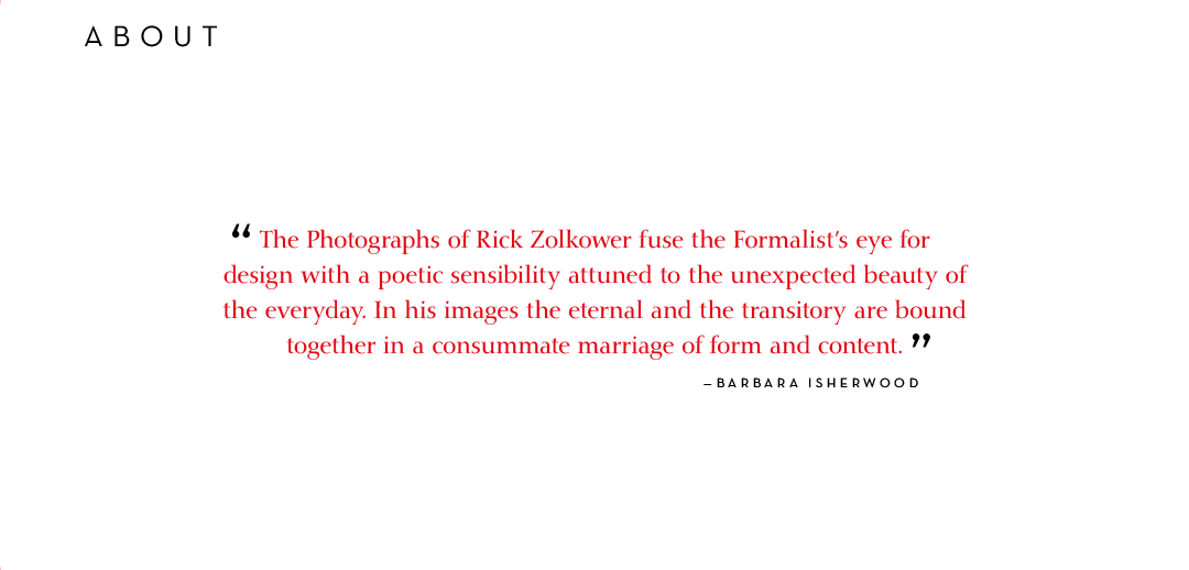 The Photographs of Rick Zolkower fuse the Formalists eye for design with a poetic sensibility attuned to the unexpected beauty of the everyday. In his images the eternal and the transitory are bound together in a consummate marriage of form and content. - Barbara Isherwood.